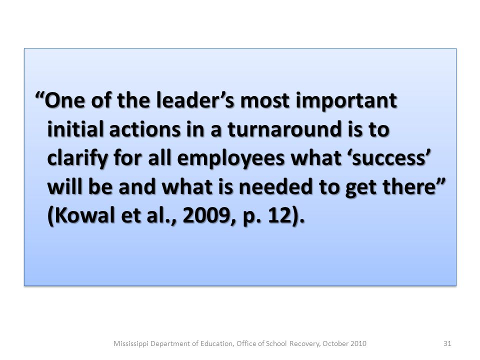 One of the leader's most important initial actions in a turnaround is to clarify for all employees what 'success' will be and what is needed to get there (Kowal et al., 2009, p.