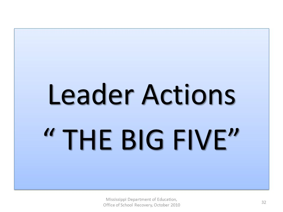 "Leader Actions "" THE BIG FIVE"" Leader Actions "" THE BIG FIVE"" Mississippi Department of Education, Office of School Recovery, October 2010 32"
