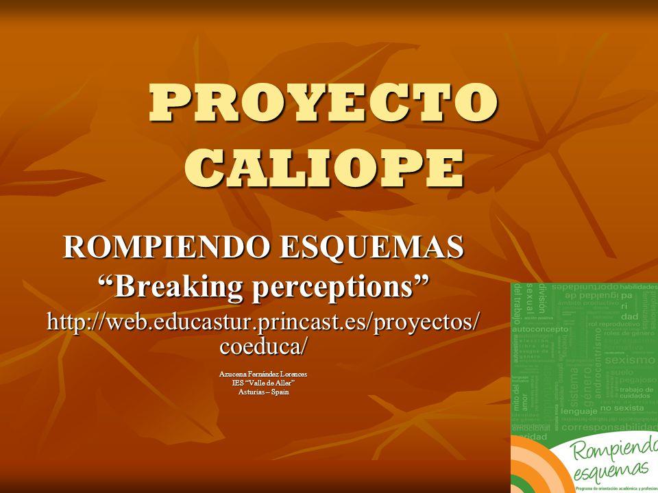 PROYECTO CALIOPE ROMPIENDO ESQUEMAS Breaking perceptions http://web.educastur.princast.es/proyectos/ coeduca/ Azucena Fernández Lorences IES Valle de Aller Asturias – Spain