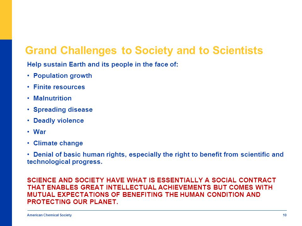 American Chemical Society 10 Grand Challenges to Society and to Scientists Help sustain Earth and its people in the face of: Population growth Finite resources Malnutrition Spreading disease Deadly violence War Climate change Denial of basic human rights, especially the right to benefit from scientific and technological progress.