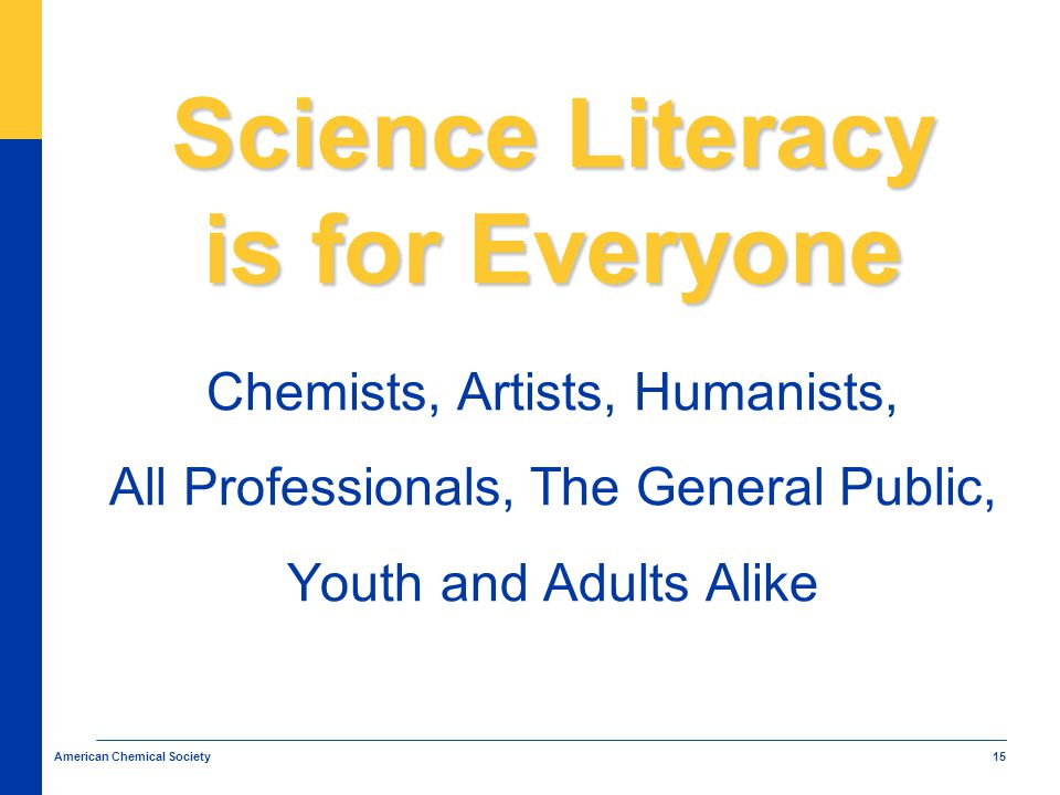 15 American Chemical Society Science Literacy is for Everyone Chemists, Artists, Humanists, All Professionals, The General Public, Youth and Adults Alike