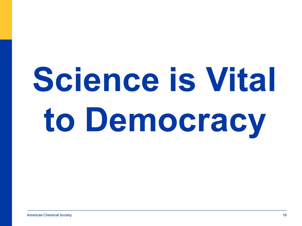 American Chemical Society 19 Science is Vital to Democracy