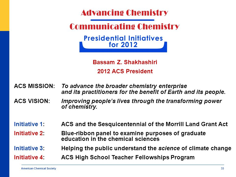 33 Bassam Z. Shakhashiri 2012 ACS President ACS MISSION:To advance the broader chemistry enterprise and its practitioners for the benefit of Earth and