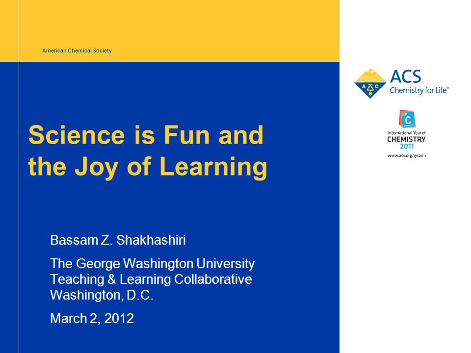 American Chemical Society Science is Fun and the Joy of Learning Bassam Z.