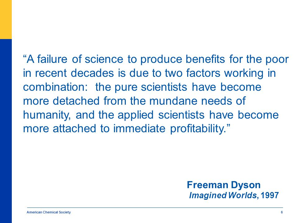 American Chemical Society 6 A failure of science to produce benefits for the poor in recent decades is due to two factors working in combination: the pure scientists have become more detached from the mundane needs of humanity, and the applied scientists have become more attached to immediate profitability. Freeman Dyson Imagined Worlds, 1997