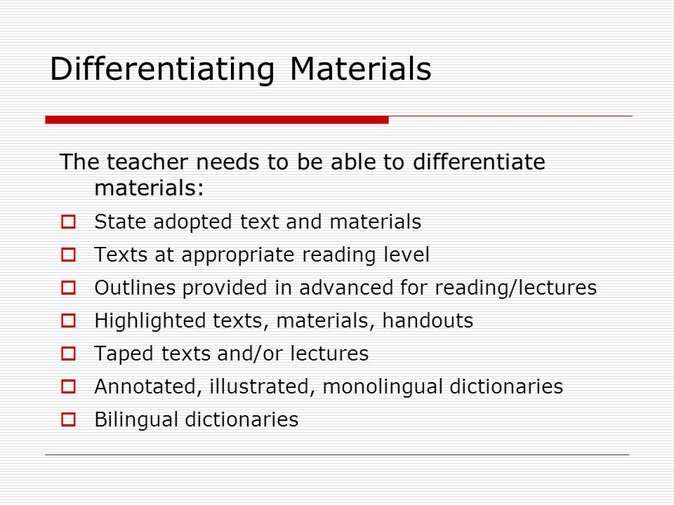 Differentiating Materials The teacher needs to be able to differentiate materials:  State adopted text and materials  Texts at appropriate reading l