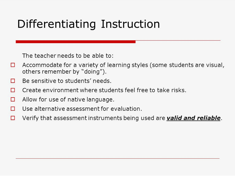 Differentiating Instruction The teacher needs to be able to:  Accommodate for a variety of learning styles (some students are visual, others remember