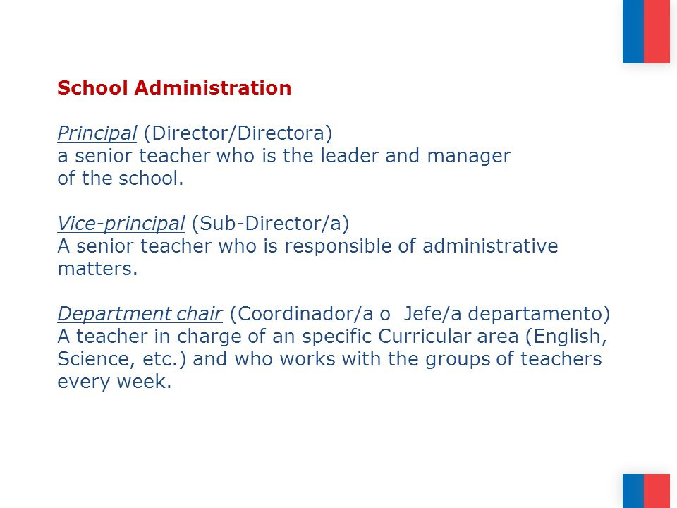 School Administration Principal (Director/Directora) a senior teacher who is the leader and manager of the school.