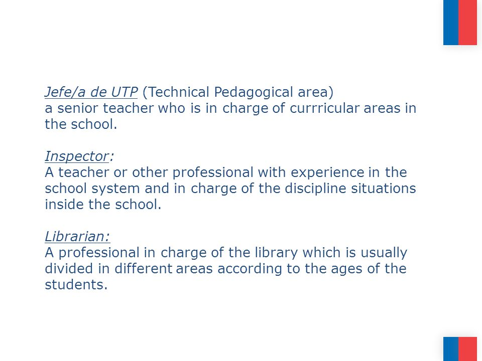 Jefe/a de UTP (Technical Pedagogical area) a senior teacher who is in charge of currricular areas in the school.