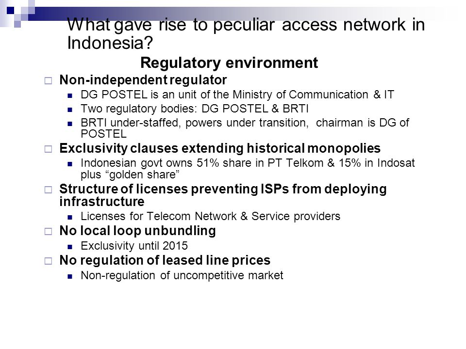 What gave rise to peculiar access network in Indonesia? Regulatory environment  Non-independent regulator DG POSTEL is an unit of the Ministry of Com