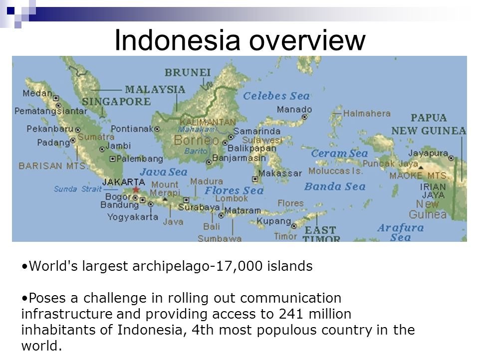 Indonesia overview World s largest archipelago-17,000 islands Poses a challenge in rolling out communication infrastructure and providing access to 241 million inhabitants of Indonesia, 4th most populous country in the world.