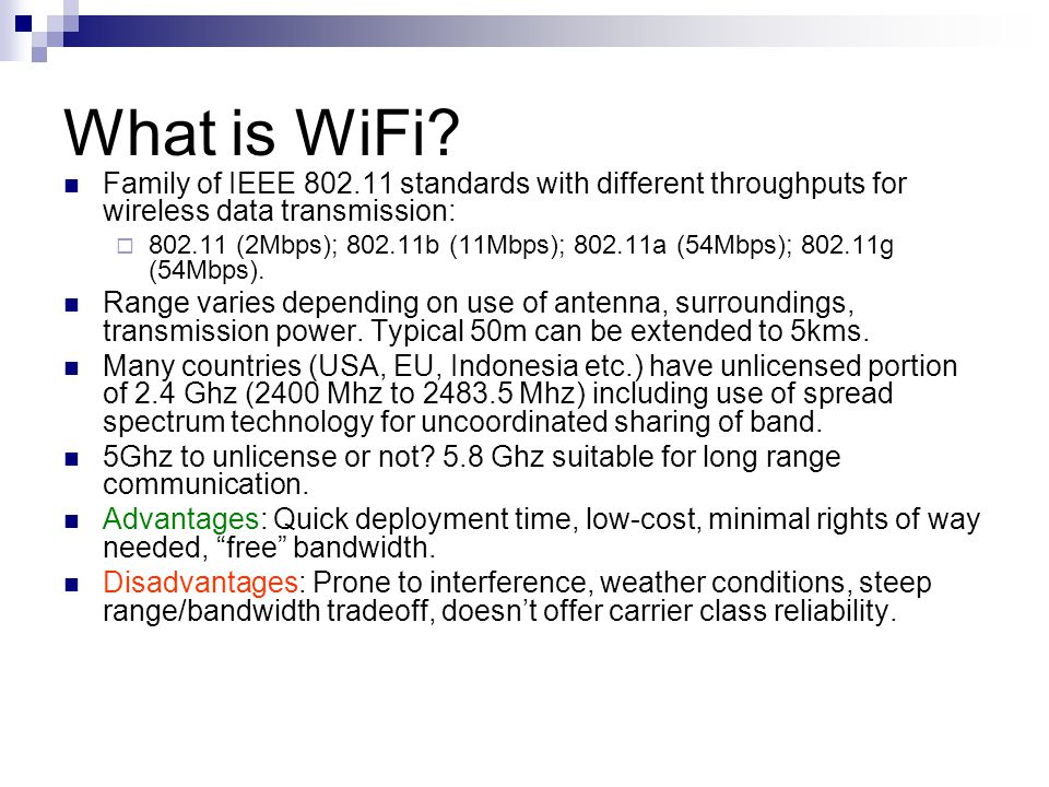 What is WiFi? Family of IEEE 802.11 standards with different throughputs for wireless data transmission:  802.11 (2Mbps); 802.11b (11Mbps); 802.11a (