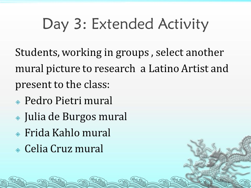 Day 3: Extended Activity Students, working in groups, select another mural picture to research a Latino Artist and present to the class:  Pedro Pietri mural  Julia de Burgos mural  Frida Kahlo mural  Celia Cruz mural