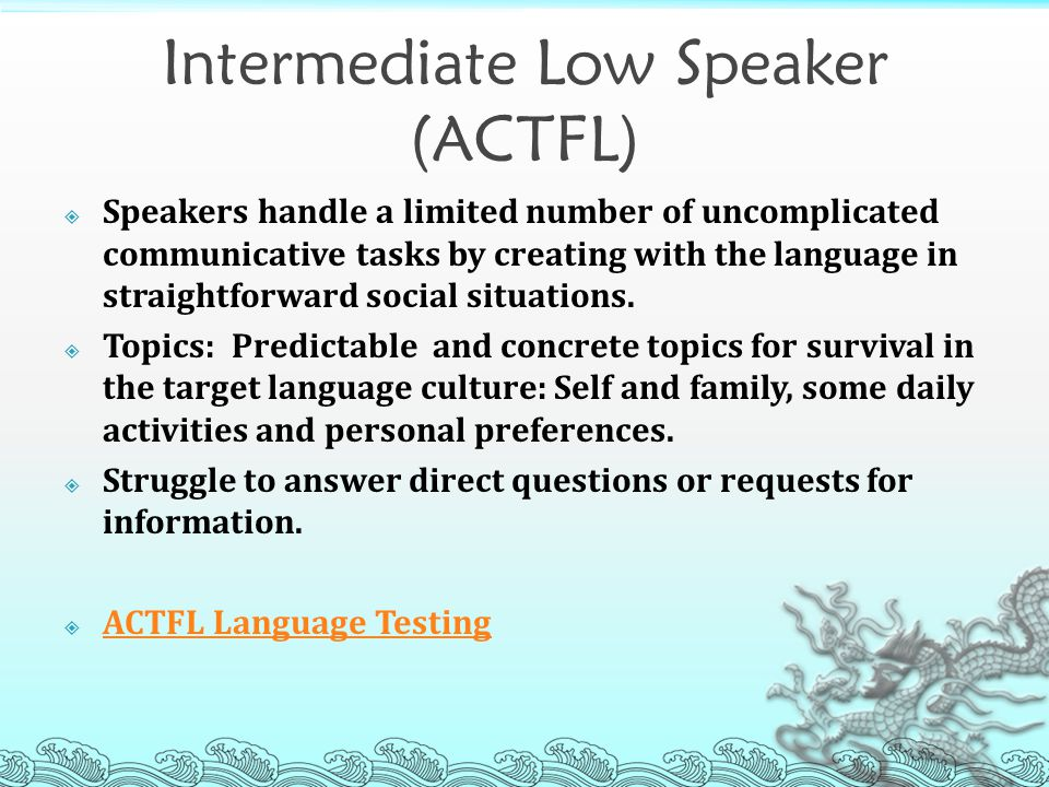 Intermediate Low Speaker (ACTFL)  Speakers handle a limited number of uncomplicated communicative tasks by creating with the language in straightforward social situations.