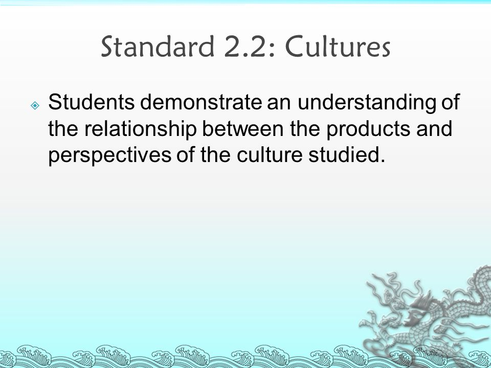 Standard 2.2: Cultures  Students demonstrate an understanding of the relationship between the products and perspectives of the culture studied.