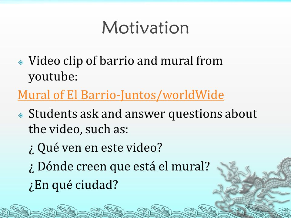 Motivation  Video clip of barrio and mural from youtube: Mural of El Barrio-Juntos/worldWide  Students ask and answer questions about the video, such as: ¿ Qué ven en este video.