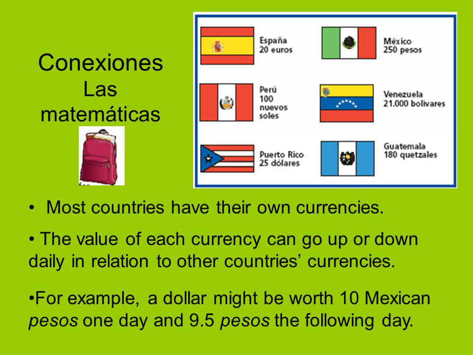 Conexiones Las matemáticas Most countries have their own currencies. The value of each currency can go up or down daily in relation to other countries