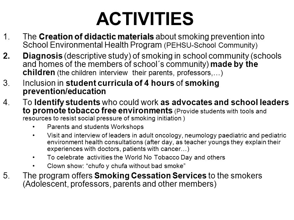 ACTIVITIES Creation of didactic materials 1.The Creation of didactic materials about smoking prevention into School Environmental Health Program (PEHSU-School Community) 2.Diagnosis (descriptive study) of smoking in school community (schools and homes of the members of school´s community) made by the children (the children interview their parents, professors,…) 3.Inclusion in student curricula of 4 hours of smoking prevention/education 4.To Identify students who could work as advocates and school leaders to promote tobacco free environments (Provide students with tools and resources to resist social pressure of smoking initiation ) Parents and students Workshops Visit and interview of leaders in adult oncology, neumology paediatric and pediatric environment health consultations (after day, as teacher youngs they explain their experiences with doctors, patients with cancer…) To celebrate activities the World No Tobacco Day and others Clown show: chufo y chufa without bad smoke 5.The program offers Smoking Cessation Services to the smokers (Adolescent, professors, parents and other members)