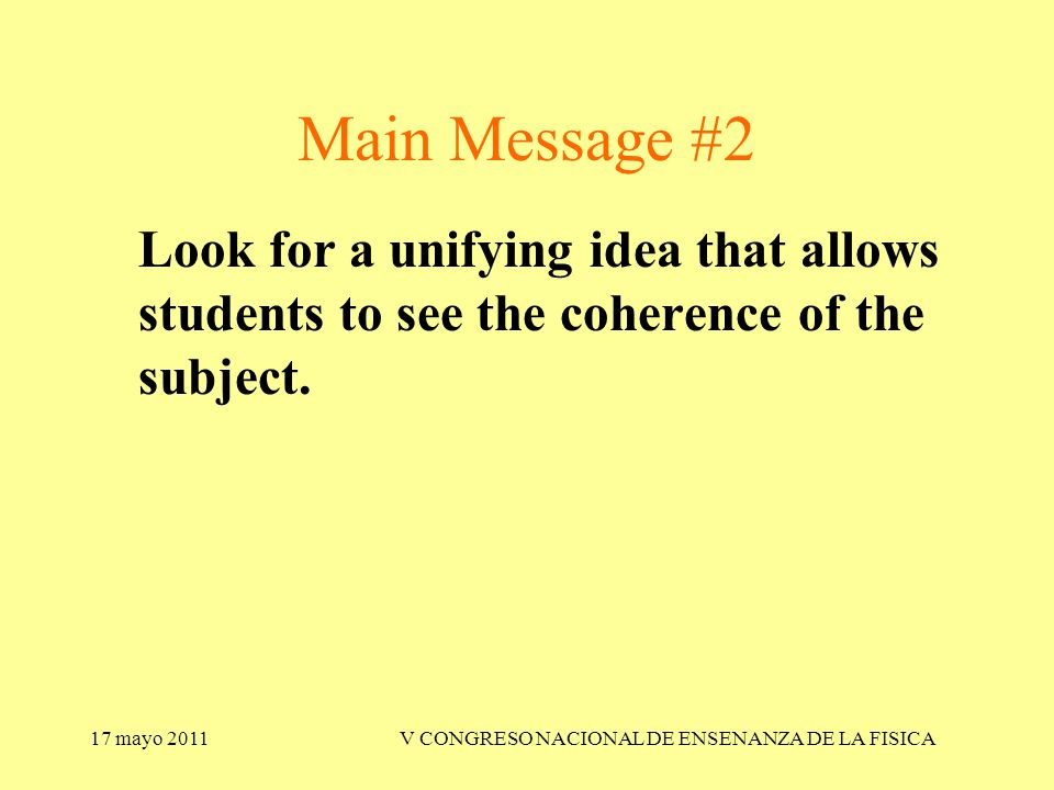 17 mayo 2011V CONGRESO NACIONAL DE ENSENANZA DE LA FISICA Look for a unifying idea that allows students to see the coherence of the subject.