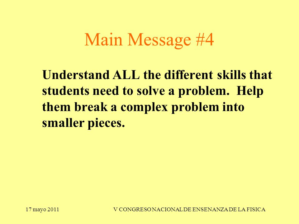 17 mayo 2011V CONGRESO NACIONAL DE ENSENANZA DE LA FISICA Main Message #4 Understand ALL the different skills that students need to solve a problem.