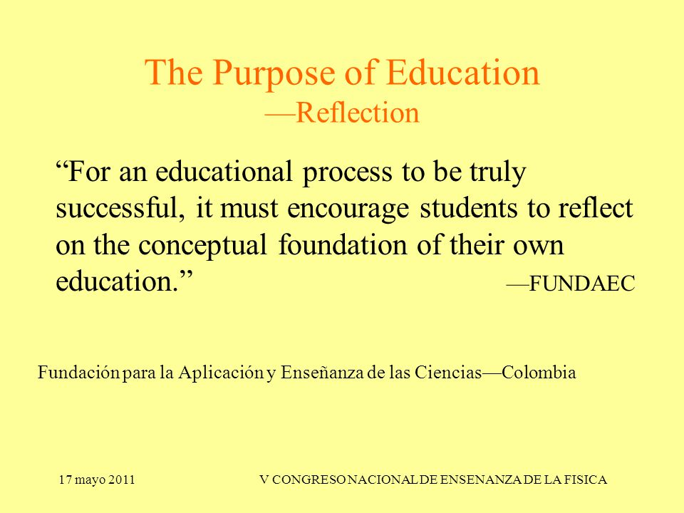 17 mayo 2011V CONGRESO NACIONAL DE ENSENANZA DE LA FISICA The Purpose of Education —Reflection For an educational process to be truly successful, it must encourage students to reflect on the conceptual foundation of their own education. —FUNDAEC Fundación para la Aplicación y Enseñanza de las Ciencias—Colombia