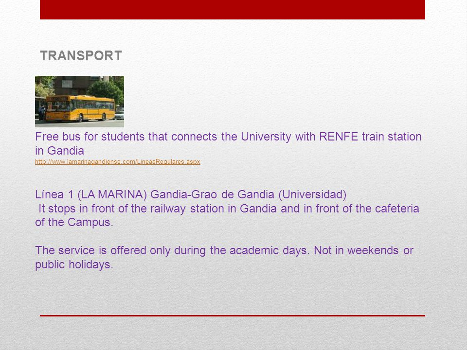 Free bus for students that connects the University with RENFE train station in Gandia http://www.lamarinagandiense.com/LineasRegulares.aspx Línea 1 (LA MARINA) Gandia-Grao de Gandia (Universidad) It stops in front of the railway station in Gandia and in front of the cafeteria of the Campus.