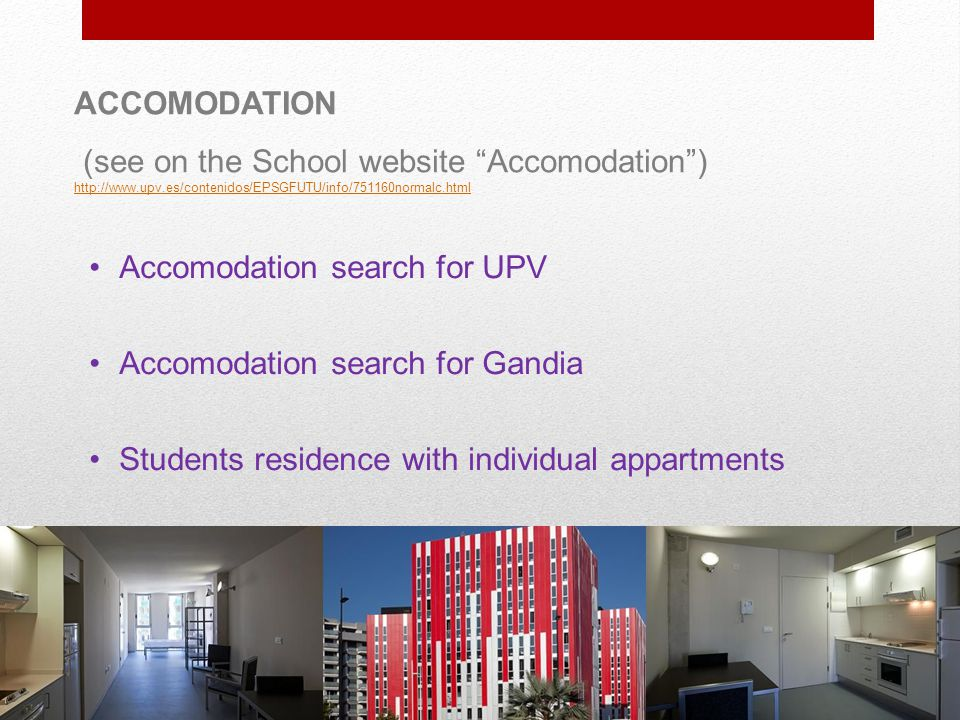 ACCOMODATION (see on the School website Accomodation ) http://www.upv.es/contenidos/EPSGFUTU/info/751160normalc.html http://www.upv.es/contenidos/EPSGFUTU/info/751160normalc.html Accomodation search for UPV Accomodation search for Gandia Students residence with individual appartments