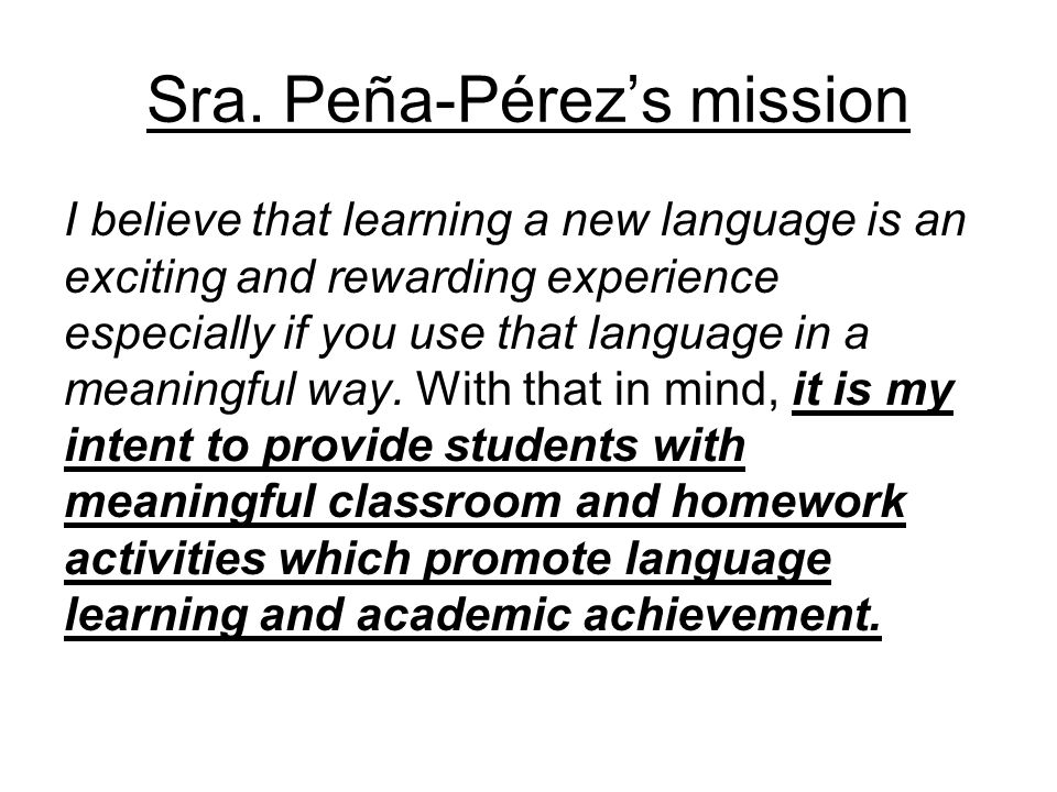 Sra. Peña-Pérez's mission I believe that learning a new language is an exciting and rewarding experience especially if you use that language in a mean