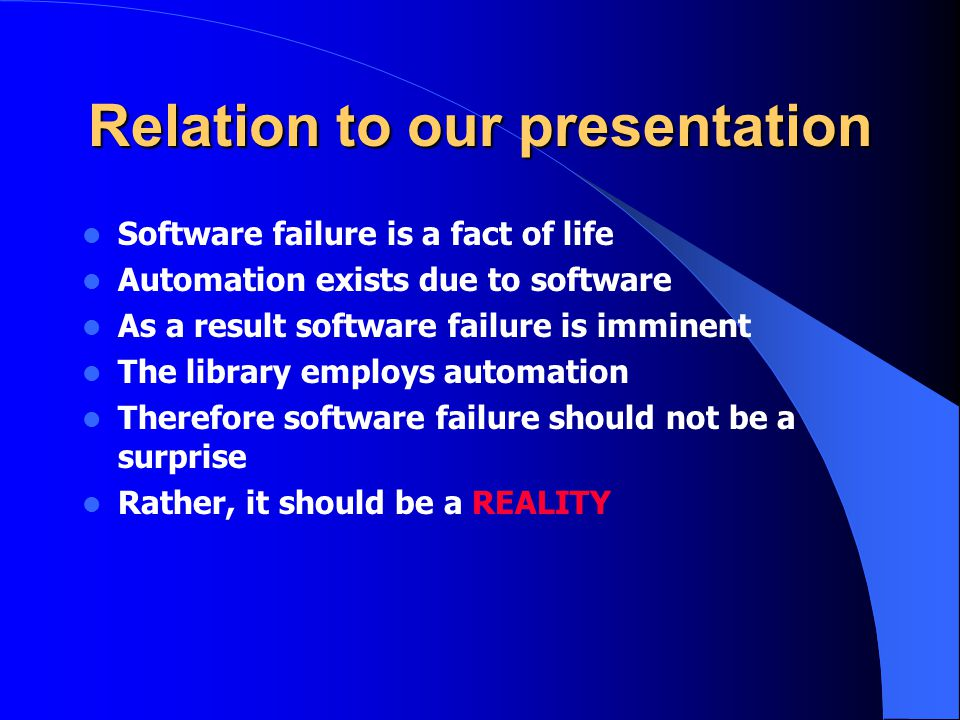 Relation to our presentation Software failure is a fact of life Automation exists due to software As a result software failure is imminent The library employs automation Therefore software failure should not be a surprise Rather, it should be a REALITY