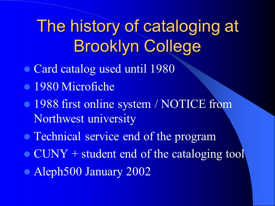 The history of cataloging at Brooklyn College Card catalog used until 1980 1980 Microfiche 1988 first online system / NOTICE from Northwest university