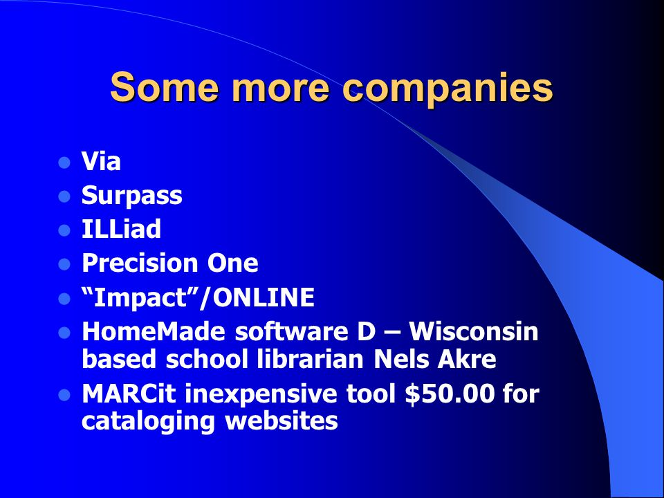Some more companies Via Surpass ILLiad Precision One Impact /ONLINE HomeMade software D – Wisconsin based school librarian Nels Akre MARCit inexpensive tool $50.00 for cataloging websites
