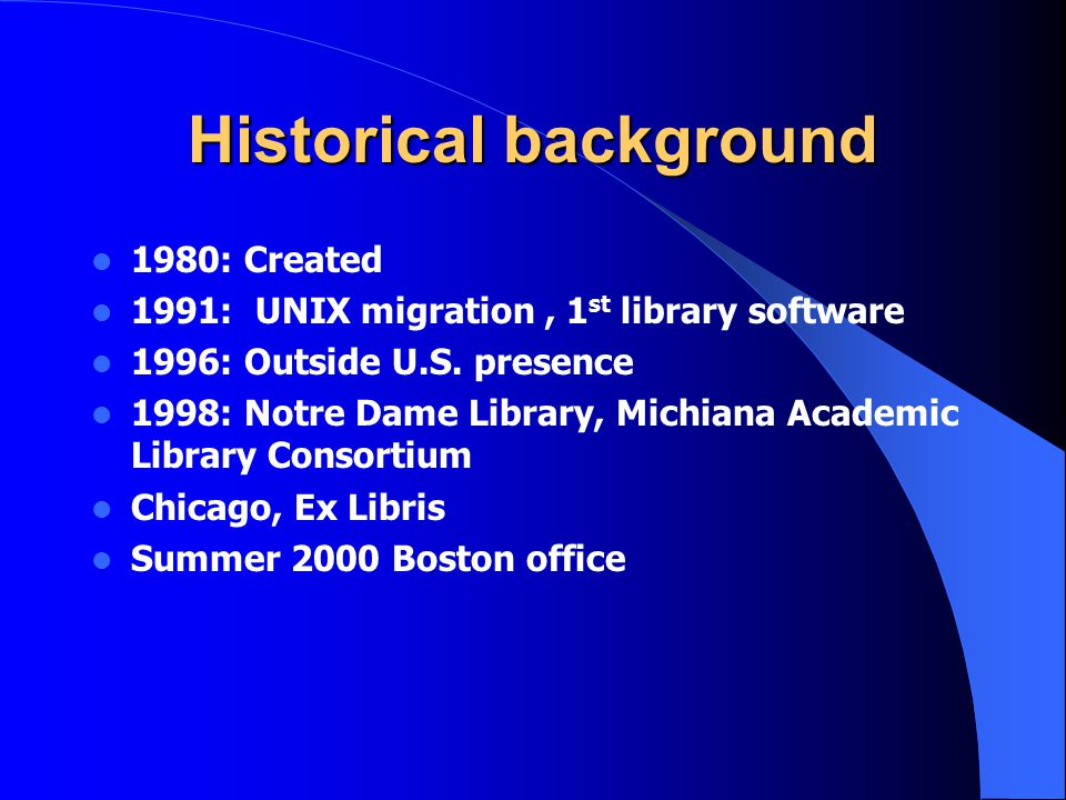 Historical background 1980: Created 1991: UNIX migration, 1 st library software 1996: Outside U.S. presence 1998: Notre Dame Library, Michiana Academi