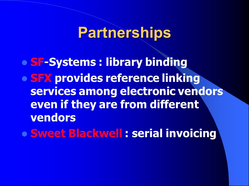Partnerships SF-Systems : library binding SFX provides reference linking services among electronic vendors even if they are from different vendors Sweet Blackwell : serial invoicing