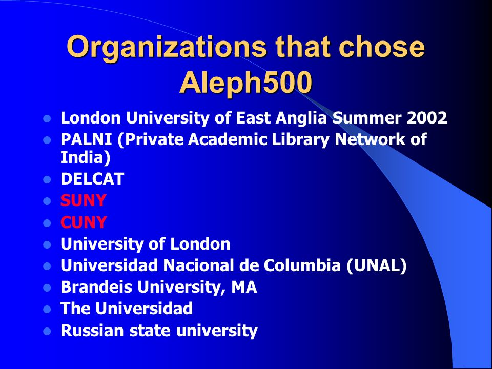 Organizations that chose Aleph500 London University of East Anglia Summer 2002 PALNI (Private Academic Library Network of India) DELCAT SUNY CUNY University of London Universidad Nacional de Columbia (UNAL) Brandeis University, MA The Universidad Russian state university