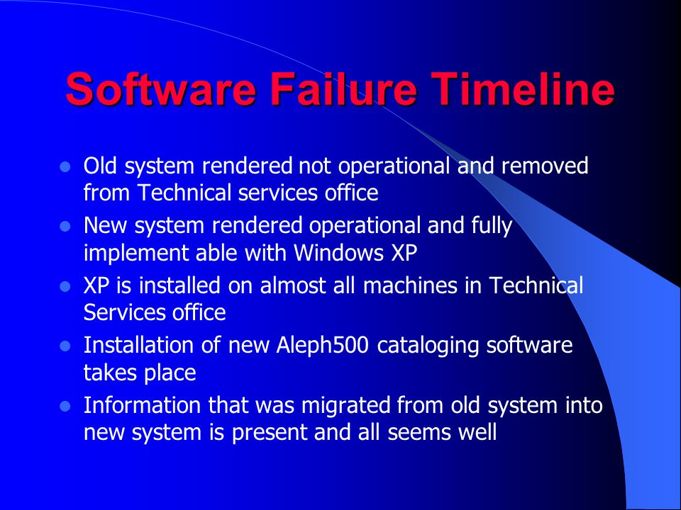 Software Failure Timeline Old system rendered not operational and removed from Technical services office New system rendered operational and fully implement able with Windows XP XP is installed on almost all machines in Technical Services office Installation of new Aleph500 cataloging software takes place Information that was migrated from old system into new system is present and all seems well