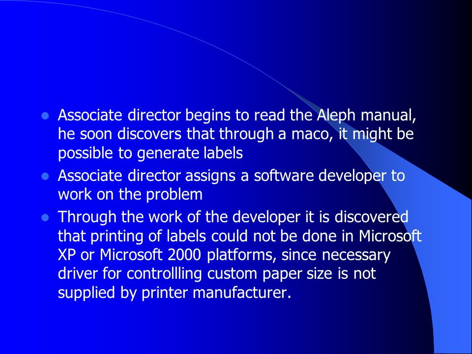 Associate director begins to read the Aleph manual, he soon discovers that through a maco, it might be possible to generate labels Associate director assigns a software developer to work on the problem Through the work of the developer it is discovered that printing of labels could not be done in Microsoft XP or Microsoft 2000 platforms, since necessary driver for controllling custom paper size is not supplied by printer manufacturer.