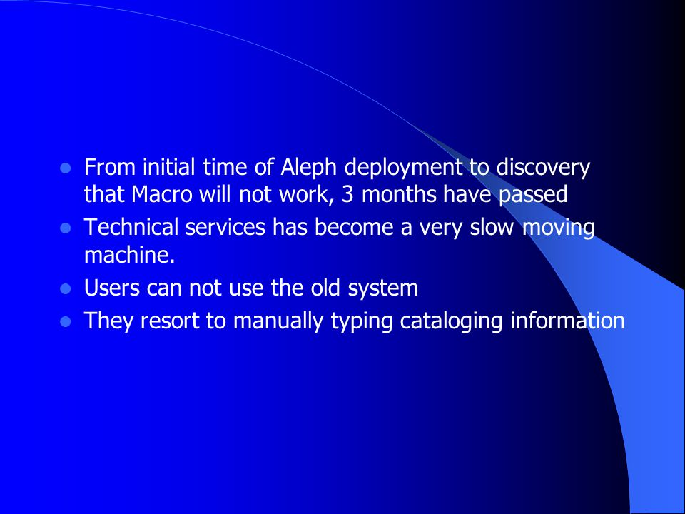 From initial time of Aleph deployment to discovery that Macro will not work, 3 months have passed Technical services has become a very slow moving mac