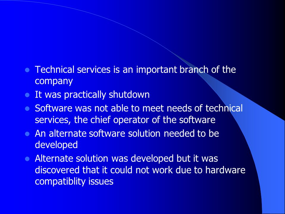 Technical services is an important branch of the company It was practically shutdown Software was not able to meet needs of technical services, the ch