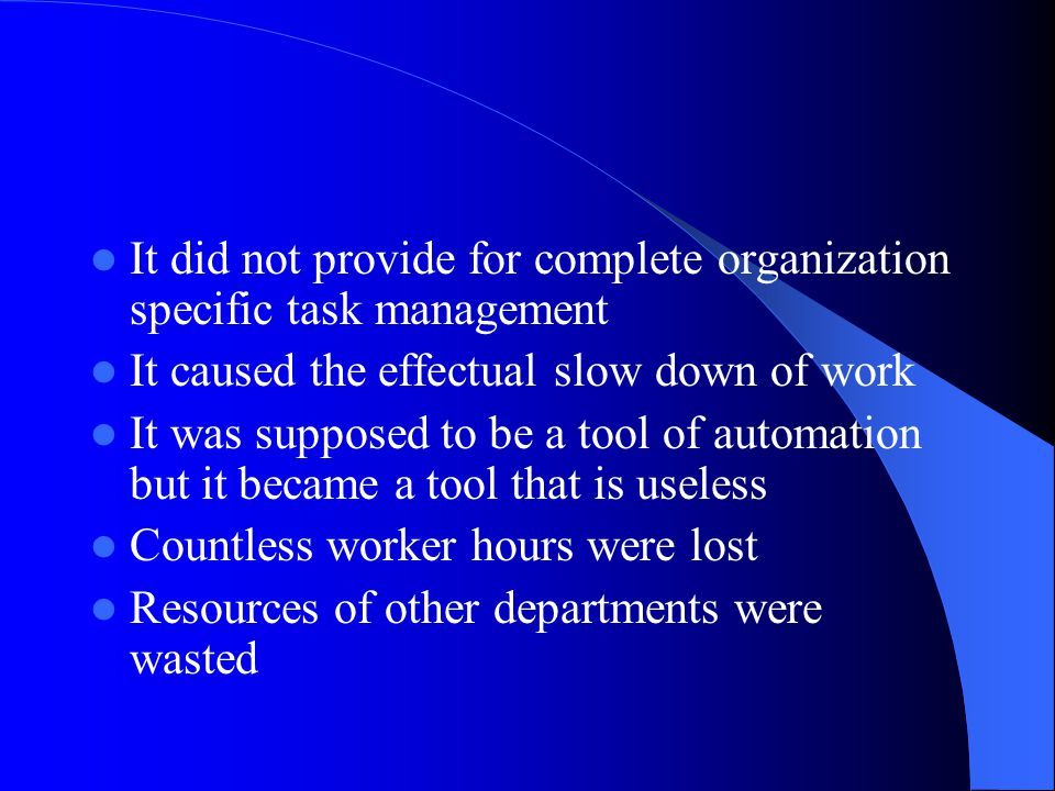 It did not provide for complete organization specific task management It caused the effectual slow down of work It was supposed to be a tool of automation but it became a tool that is useless Countless worker hours were lost Resources of other departments were wasted