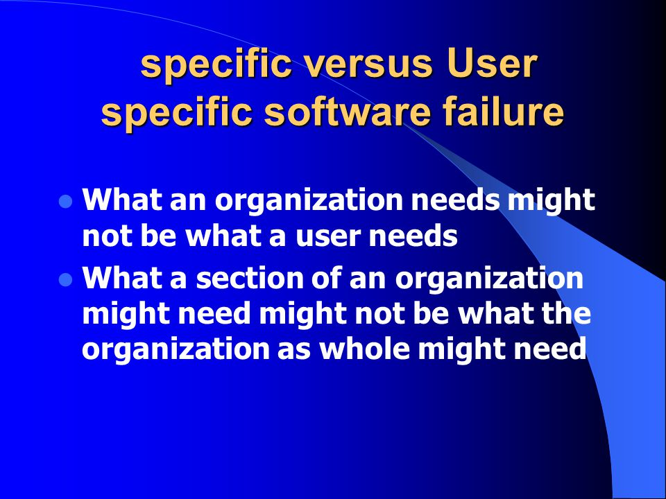 specific versus User specific software failure specific versus User specific software failure What an organization needs might not be what a user needs What a section of an organization might need might not be what the organization as whole might need