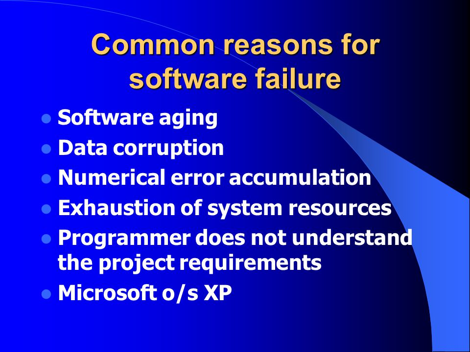 Common reasons for software failure Software aging Data corruption Numerical error accumulation Exhaustion of system resources Programmer does not und