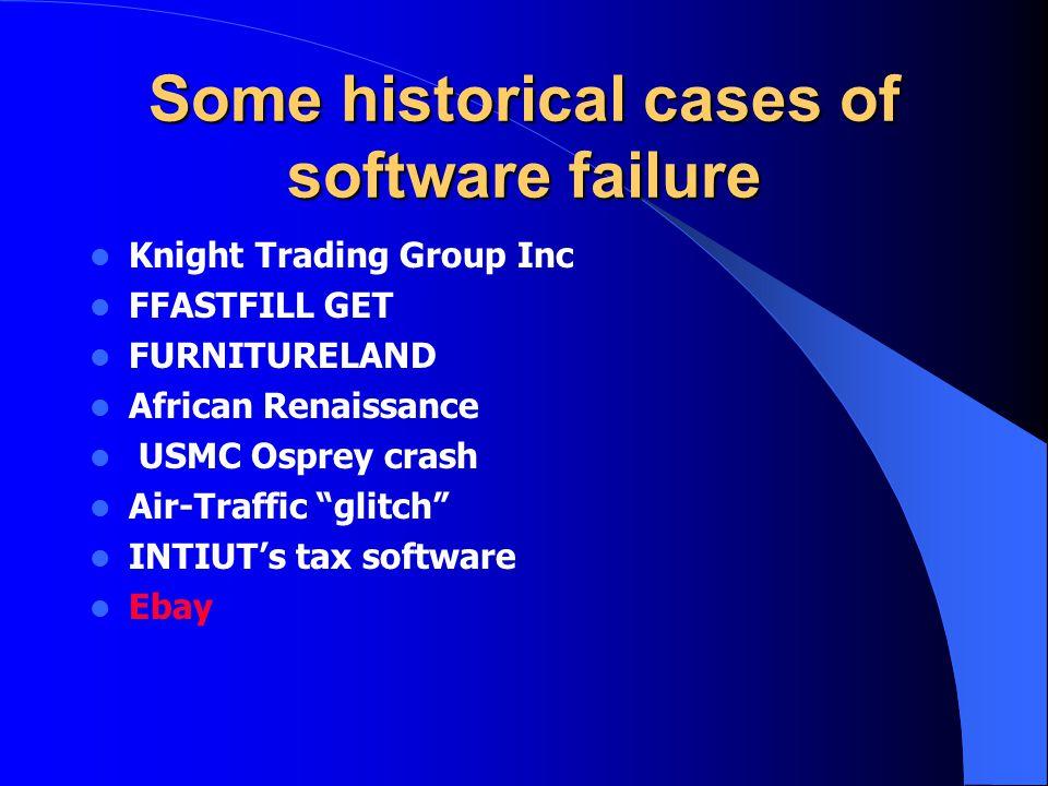 Some historical cases of software failure Knight Trading Group Inc FFASTFILL GET FURNITURELAND African Renaissance USMC Osprey crash Air-Traffic glitch INTIUT's tax software Ebay