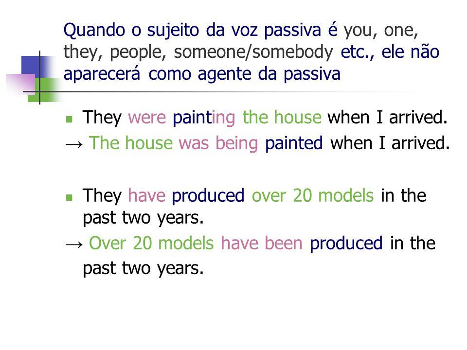 Quando o sujeito da voz passiva é you, one, they, people, someone/somebody etc., ele não aparecerá como agente da passiva They were painting the house