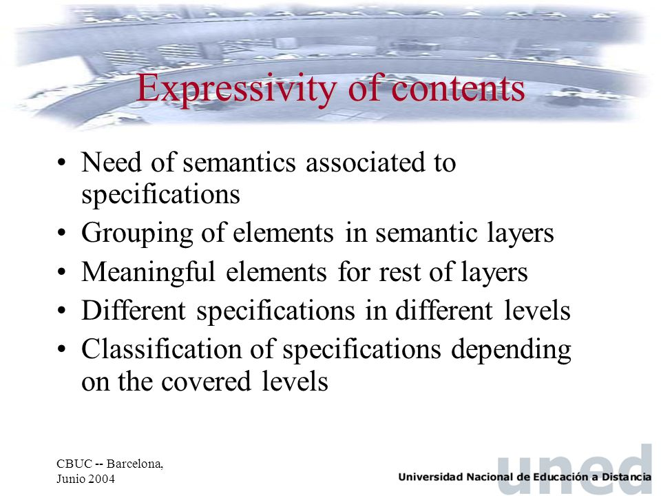CBUC -- Barcelona, Junio 2004 Expressivity of contents Need of semantics associated to specifications Grouping of elements in semantic layers Meaningful elements for rest of layers Different specifications in different levels Classification of specifications depending on the covered levels
