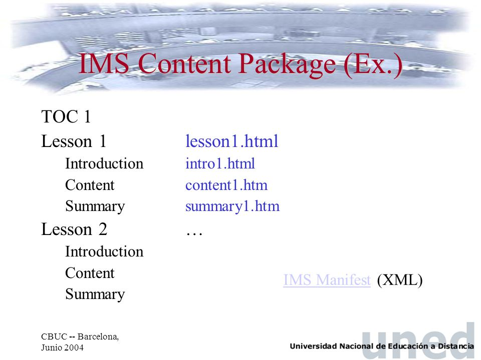 CBUC -- Barcelona, Junio 2004 IMS Content Package (Ex.) TOC 1 Lesson 1lesson1.html Introductionintro1.html Contentcontent1.htm Summarysummary1.htm Les