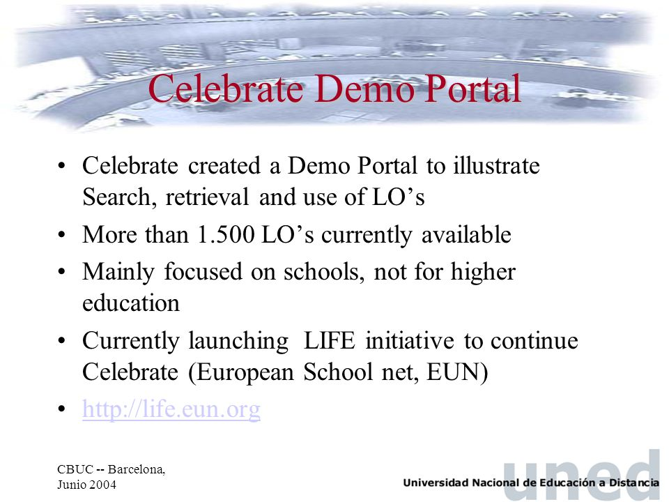 CBUC -- Barcelona, Junio 2004 Celebrate Demo Portal Celebrate created a Demo Portal to illustrate Search, retrieval and use of LO's More than 1.500 LO's currently available Mainly focused on schools, not for higher education Currently launching LIFE initiative to continue Celebrate (European School net, EUN) http://life.eun.org