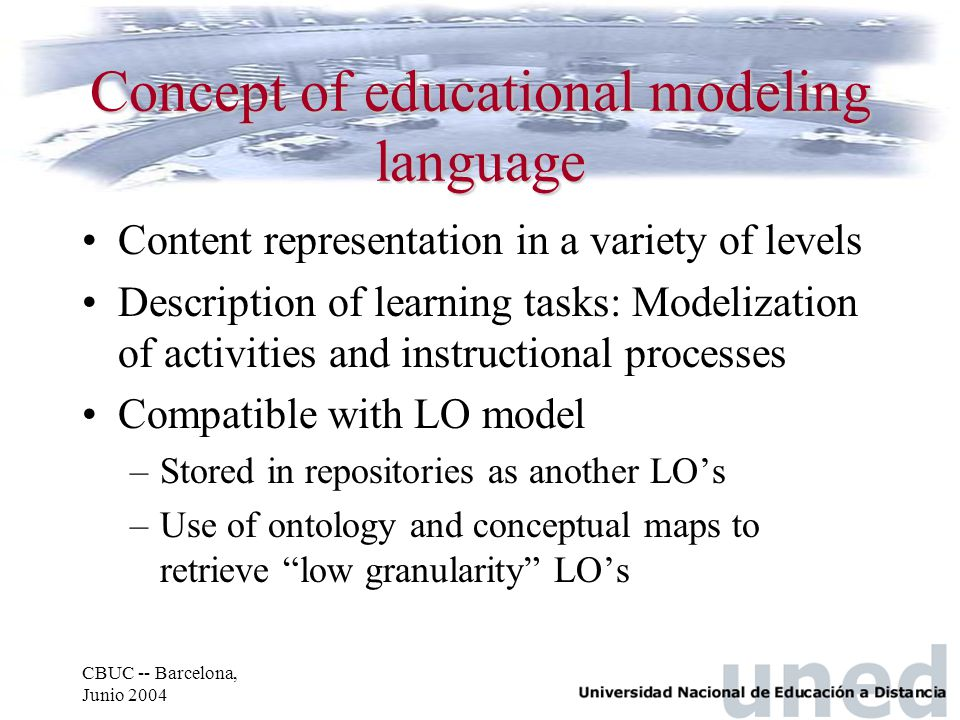CBUC -- Barcelona, Junio 2004 Concept of educational modeling language Content representation in a variety of levels Description of learning tasks: Mo
