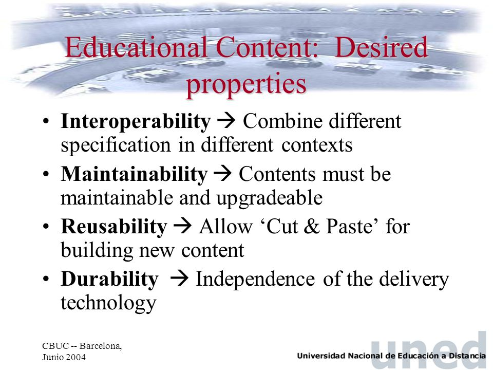 CBUC -- Barcelona, Junio 2004 Educational Content: Desired properties Interoperability  Combine different specification in different contexts Maintainability  Contents must be maintainable and upgradeable Reusability  Allow 'Cut & Paste' for building new content Durability  Independence of the delivery technology