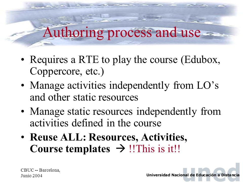 CBUC -- Barcelona, Junio 2004 Authoring process and use Requires a RTE to play the course (Edubox, Coppercore, etc.) Manage activities independently from LO's and other static resources Manage static resources independently from activities defined in the course Reuse ALL: Resources, Activities, Course templates  !!This is it!!