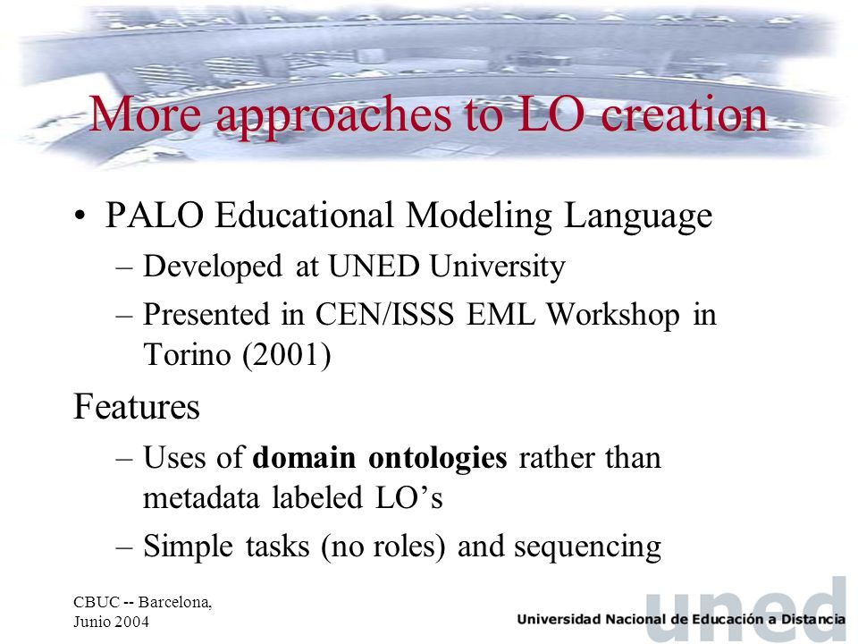 CBUC -- Barcelona, Junio 2004 More approaches to LO creation PALO Educational Modeling Language –Developed at UNED University –Presented in CEN/ISSS EML Workshop in Torino (2001) Features –Uses of domain ontologies rather than metadata labeled LO's –Simple tasks (no roles) and sequencing